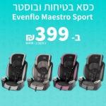 """דיל מקומי: רק 399 ש""""ח עם הקופון הבלעדי SmartBuyKSP לכסא בטיחות ובוסטר Evenflo Maestro Sport!! בזאפ המחיר שלו מתחיל ב 499 ש""""ח!!"""